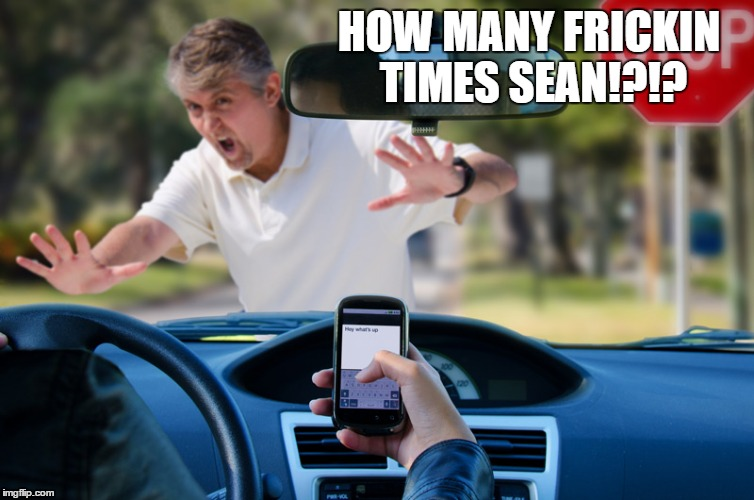 How to Make Awareness Propaganda Look Funny | HOW MANY FRICKIN TIMES SEAN!?!? | image tagged in distracted,driving,text,again | made w/ Imgflip meme maker