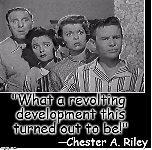 "Remembering the 50s | ─Chester A. Riley ""What a revolting development this turned out to be!"" 