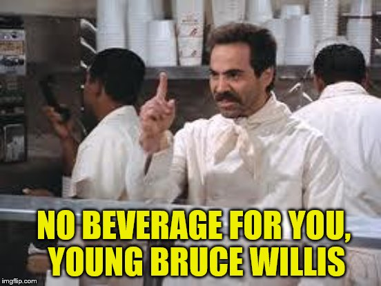 NO BEVERAGE FOR YOU, YOUNG BRUCE WILLIS | made w/ Imgflip meme maker