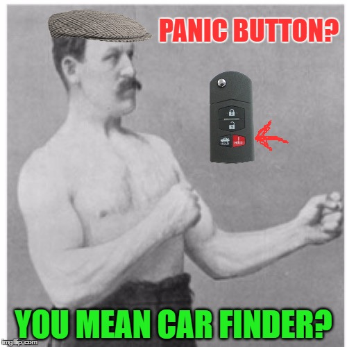 Great for parking lots | PANIC BUTTON? YOU MEAN CAR FINDER? | image tagged in memes,overly manly man | made w/ Imgflip meme maker