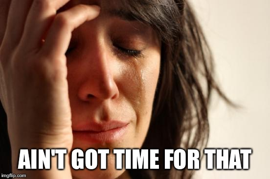 First World Problems Meme | AIN'T GOT TIME FOR THAT | image tagged in memes,first world problems | made w/ Imgflip meme maker