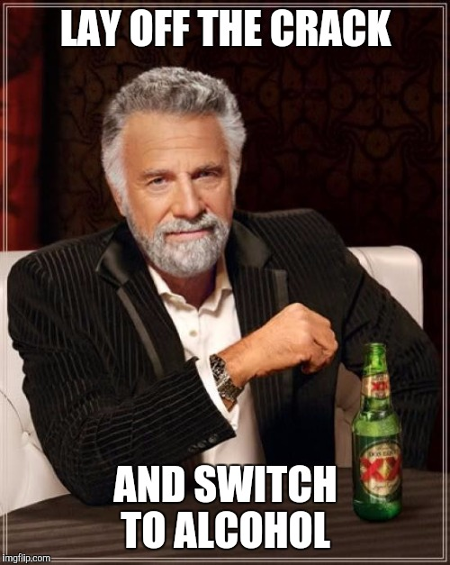 The Most Interesting Man In The World Meme | LAY OFF THE CRACK AND SWITCH TO ALCOHOL | image tagged in memes,the most interesting man in the world | made w/ Imgflip meme maker
