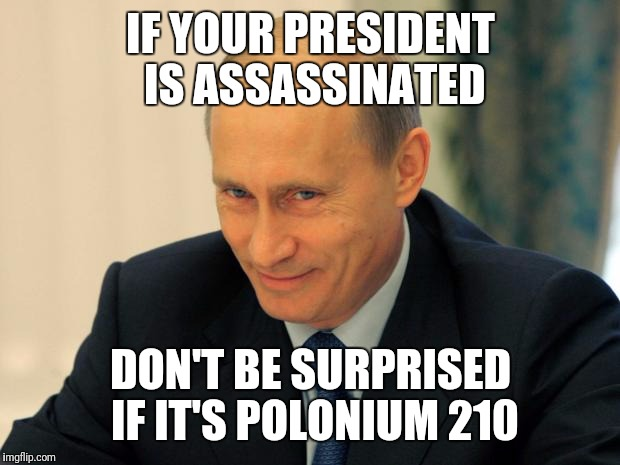 IF YOUR PRESIDENT IS ASSASSINATED DON'T BE SURPRISED IF IT'S POLONIUM 210 | made w/ Imgflip meme maker