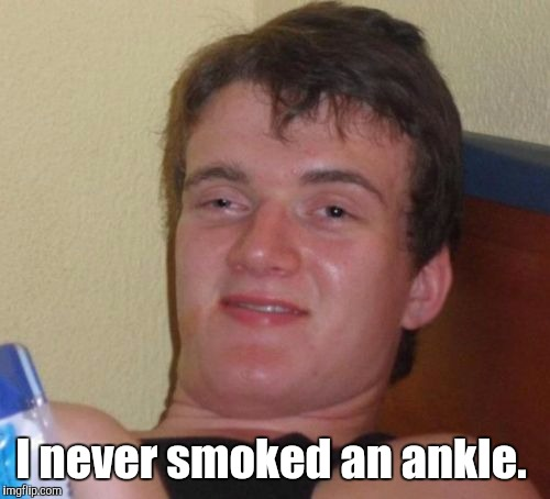 10 Guy Meme | I never smoked an ankle. | image tagged in memes,10 guy | made w/ Imgflip meme maker