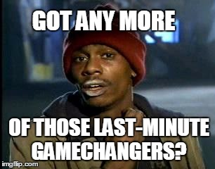 Yall Got Any More Of | GOT ANY MORE OF THOSE LAST-MINUTE GAMECHANGERS? | image tagged in memes,yall got any more of | made w/ Imgflip meme maker