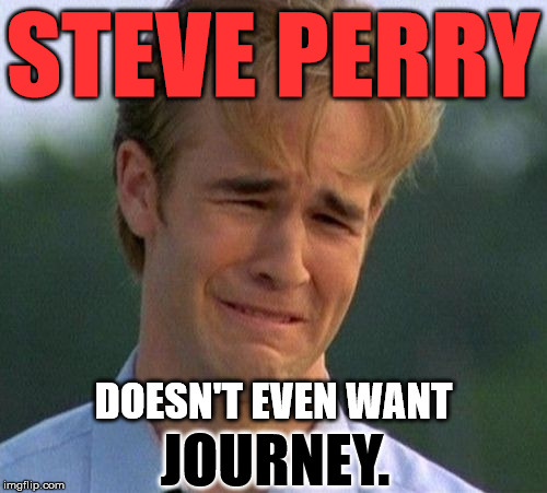 Varsity Blues | STEVE PERRY DOESN'T EVEN WANT JOURNEY. | image tagged in varsity blues | made w/ Imgflip meme maker