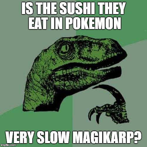 Philosoraptor Meme | IS THE SUSHI THEY EAT IN POKEMON VERY SLOW MAGIKARP? | image tagged in memes,philosoraptor | made w/ Imgflip meme maker