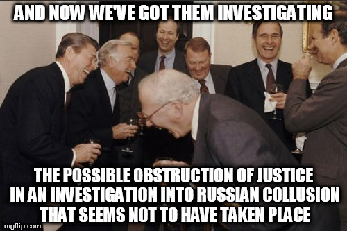 Laughing Men In Suits Meme | AND NOW WE'VE GOT THEM INVESTIGATING THE POSSIBLE OBSTRUCTION OF JUSTICE IN AN INVESTIGATION INTO RUSSIAN COLLUSION THAT SEEMS NOT TO HAVE T | image tagged in memes,laughing men in suits | made w/ Imgflip meme maker