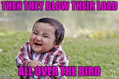 Evil Toddler Meme | THEN THEY BLOW THEIR LOAD ALL OVER THE BIRD | image tagged in memes,evil toddler | made w/ Imgflip meme maker