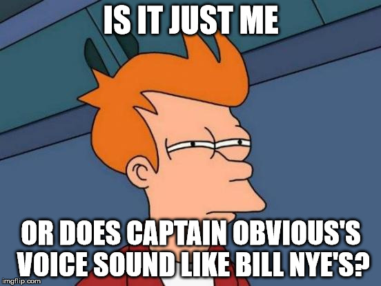 The Conspiracy Brought To Light | IS IT JUST ME OR DOES CAPTAIN OBVIOUS'S VOICE SOUND LIKE BILL NYE'S? | image tagged in memes,futurama fry | made w/ Imgflip meme maker