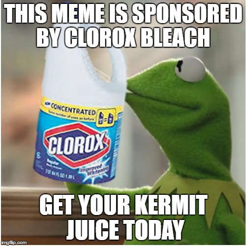 Kermit's favourite drink... | THIS MEME IS SPONSORED BY CLOROX BLEACH GET YOUR KERMIT JUICE TODAY | image tagged in clorox,kermit juice,bleach,advertising | made w/ Imgflip meme maker