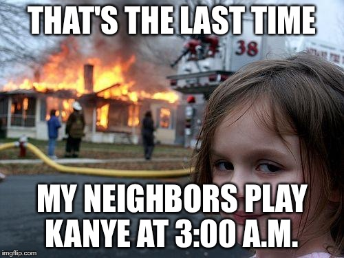 Disaster Girl Meme | THAT'S THE LAST TIME MY NEIGHBORS PLAY KANYE AT 3:00 A.M. | image tagged in memes,disaster girl | made w/ Imgflip meme maker