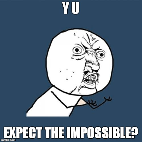 Y U No Meme | Y U EXPECT THE IMPOSSIBLE? | image tagged in memes,y u no | made w/ Imgflip meme maker