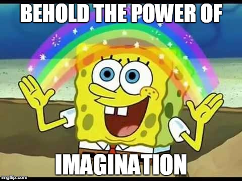 BEHOLD THE POWER OF IMAGINATION | made w/ Imgflip meme maker