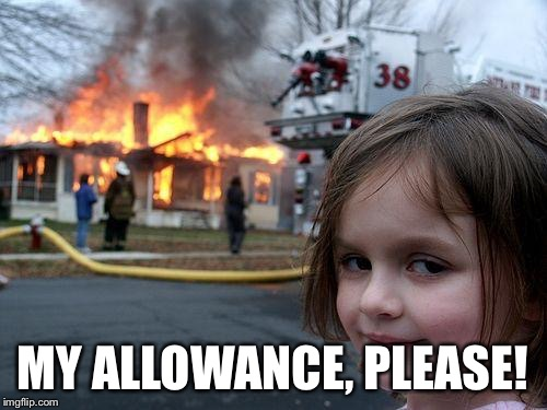 Disaster Girl Meme | MY ALLOWANCE, PLEASE! | image tagged in memes,disaster girl | made w/ Imgflip meme maker