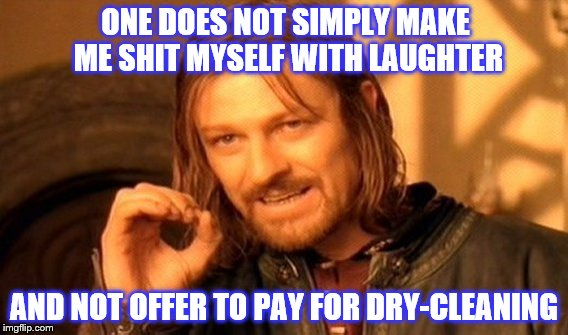 ONE DOES NOT SIMPLY MAKE ME SHIT MYSELF WITH LAUGHTER AND NOT OFFER TO PAY FOR DRY-CLEANING | made w/ Imgflip meme maker