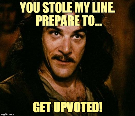YOU STOLE MY LINE. PREPARE TO... GET UPVOTED! | made w/ Imgflip meme maker