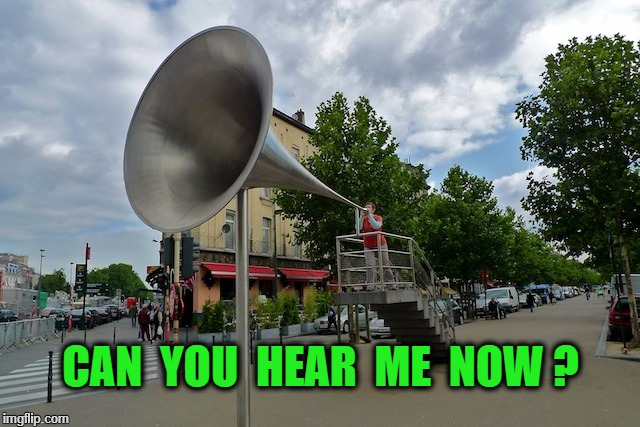 CAN  YOU  HEAR  ME  NOW ? | image tagged in megaphone | made w/ Imgflip meme maker