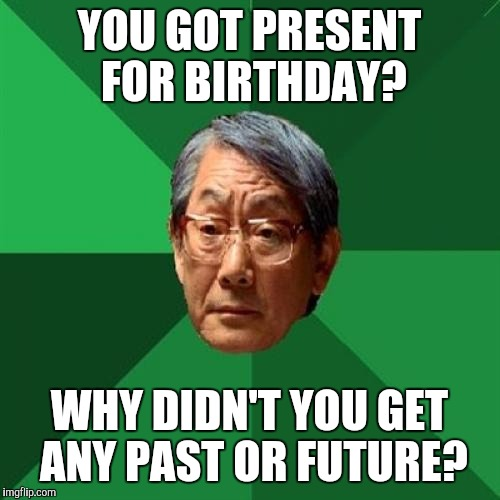 Only getting presents is a sign of low intelligence. | YOU GOT PRESENT FOR BIRTHDAY? WHY DIDN'T YOU GET ANY PAST OR FUTURE? | image tagged in memes,high expectations asian father | made w/ Imgflip meme maker