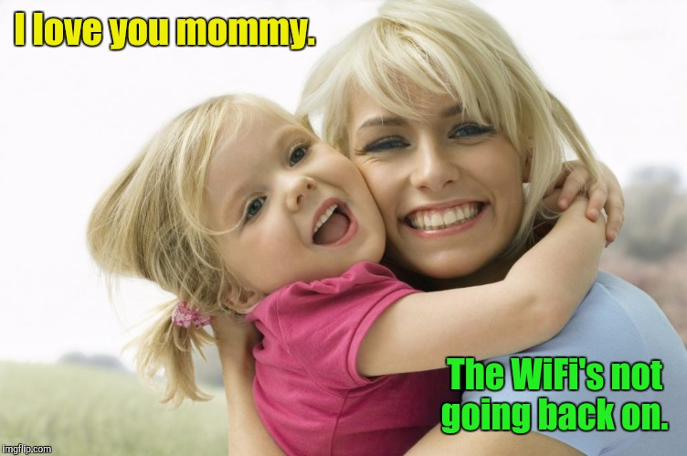 smiling -...680.jpg | I love you mommy. The WiFi's not going back on. | image tagged in smiling -680jpg | made w/ Imgflip meme maker