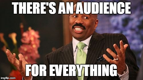 Steve Harvey Meme | THERE'S AN AUDIENCE FOR EVERYTHING | image tagged in memes,steve harvey | made w/ Imgflip meme maker