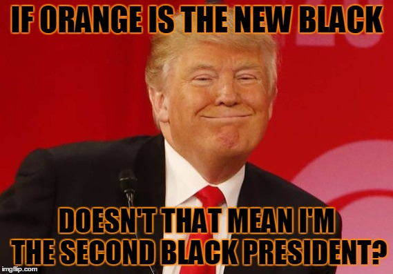 IF ORANGE IS THE NEW BLACK DOESN'T THAT MEAN I'M THE SECOND BLACK PRESIDENT? | made w/ Imgflip meme maker
