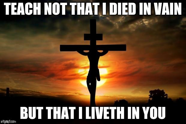 Jesus ACIM |  TEACH NOT THAT I DIED IN VAIN; BUT THAT I LIVETH IN YOU | image tagged in jesus on the cross,jesus,acim,cross,crucifixion | made w/ Imgflip meme maker