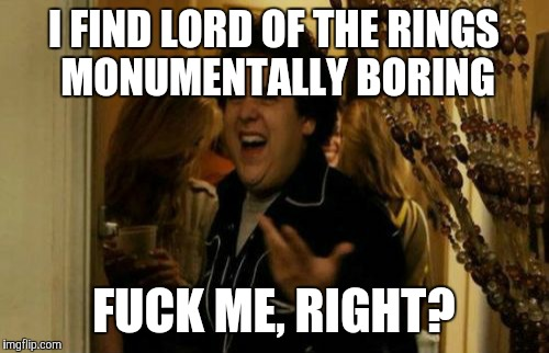 I Know Fuck Me Right Meme | I FIND LORD OF THE RINGS MONUMENTALLY BORING F**K ME, RIGHT? | image tagged in memes,i know fuck me right | made w/ Imgflip meme maker