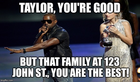 TAYLOR, YOU'RE GOOD BUT THAT FAMILY AT 123 JOHN ST., YOU ARE THE BEST! | made w/ Imgflip meme maker