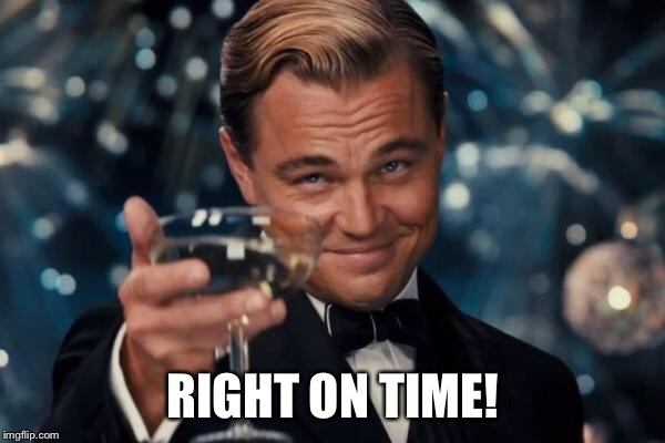 Leonardo Dicaprio Cheers Meme | RIGHT ON TIME! | image tagged in memes,leonardo dicaprio cheers | made w/ Imgflip meme maker