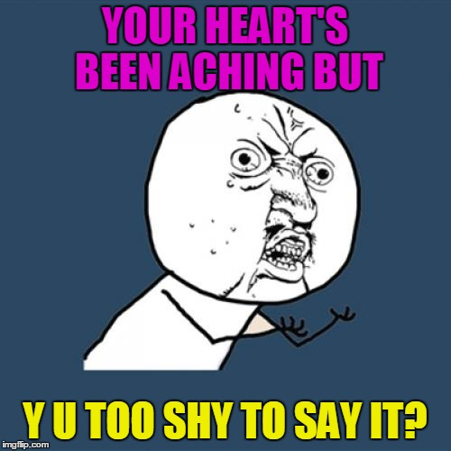 Y U No Meme | YOUR HEART'S BEEN ACHING BUT Y U TOO SHY TO SAY IT? | image tagged in memes,y u no | made w/ Imgflip meme maker