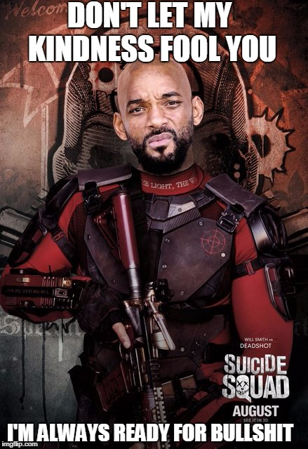 Concerned Deadshot  | DON'T LET MY KINDNESS FOOL YOU I'M ALWAYS READY FOR BULLSHIT | image tagged in concerned deadshot | made w/ Imgflip meme maker
