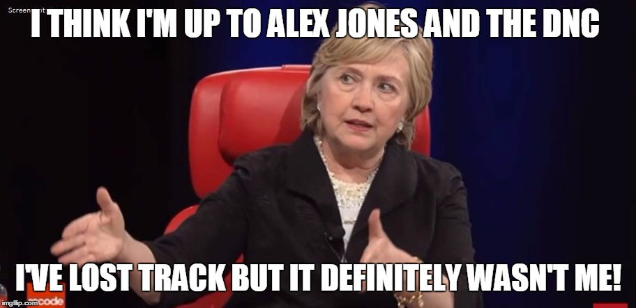 Conspiracy Hillary | I THINK I'M UP TO ALEX JONES AND THE DNC I'VE LOST TRACK BUT IT DEFINITELY WASN'T ME! | image tagged in conspiracy hillary | made w/ Imgflip meme maker