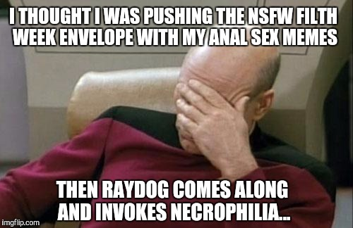 Raydog is the one guy who can even make necrophilia into a funny meme! lol  | I THOUGHT I WAS PUSHING THE NSFW FILTH WEEK ENVELOPE WITH MY ANAL SEX MEMES THEN RAYDOG COMES ALONG AND INVOKES NECROPHILIA... | image tagged in memes,captain picard facepalm,nsfw filth week,jbmemegeek,raydog,anal sex | made w/ Imgflip meme maker