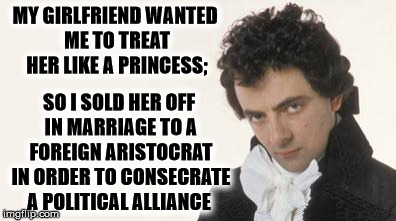 Savage AF, medieval style. | MY GIRLFRIEND WANTED ME TO TREAT HER LIKE A PRINCESS; SO I SOLD HER OFF IN MARRIAGE TO A FOREIGN ARISTOCRAT IN ORDER TO CONSECRATE A POLITIC | image tagged in memes,blackadder,medieval,savage,thug life | made w/ Imgflip meme maker