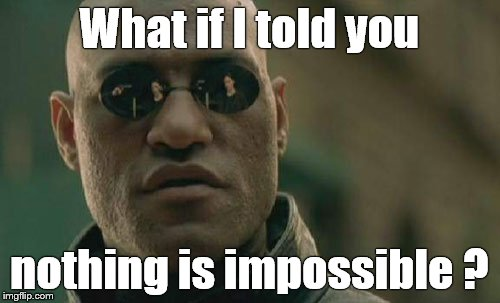 Matrix Morpheus Meme | What if I told you nothing is impossible ? | image tagged in memes,matrix morpheus | made w/ Imgflip meme maker