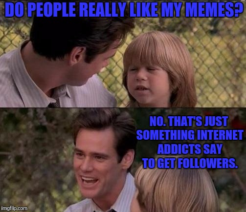 Do You Like My Memes? | DO PEOPLE REALLY LIKE MY MEMES? NO. THAT'S JUST SOMETHING INTERNET ADDICTS SAY TO GET FOLLOWERS. | image tagged in memes,thats just something x say,lol so funny,classic movies,so hot right now,sad but true | made w/ Imgflip meme maker