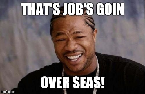 Yo Dawg Heard You Meme | THAT'S JOB'S GOIN OVER SEAS! | image tagged in memes,yo dawg heard you | made w/ Imgflip meme maker