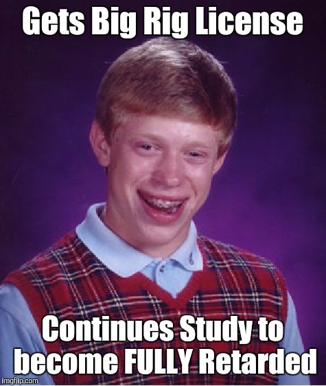 Bad Luck Brian Meme | Gets Big Rig License Continues Study to become FULLY Retarded | image tagged in memes,bad luck brian | made w/ Imgflip meme maker