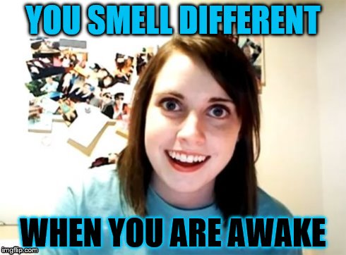 Overly Attached Girlfriend | YOU SMELL DIFFERENT WHEN YOU ARE AWAKE | image tagged in overly attached girlfriend | made w/ Imgflip meme maker