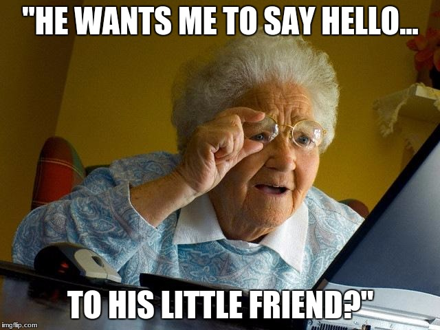 "Grandma Finds The Internet Meme | ""HE WANTS ME TO SAY HELLO... TO HIS LITTLE FRIEND?"" 