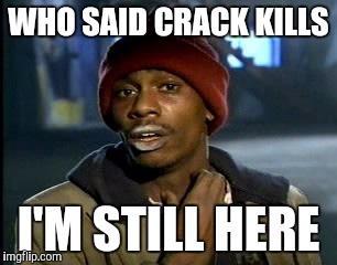 Yall Got Any More Of | WHO SAID CRACK KILLS I'M STILL HERE | image tagged in memes,yall got any more of | made w/ Imgflip meme maker
