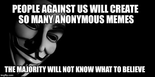Anonymous | PEOPLE AGAINST US WILL CREATE SO MANY ANONYMOUS MEMES THE MAJORITY WILL NOT KNOW WHAT TO BELIEVE | image tagged in anonymous | made w/ Imgflip meme maker