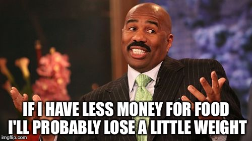 Steve Harvey Meme | IF I HAVE LESS MONEY FOR FOOD I'LL PROBABLY LOSE A LITTLE WEIGHT | image tagged in memes,steve harvey | made w/ Imgflip meme maker