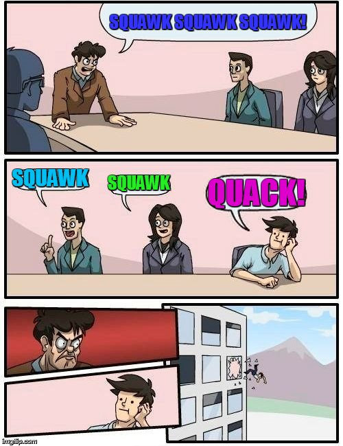 One wrong word, and it's out the window ! | SQUAWK SQUAWK SQUAWK! SQUAWK SQUAWK QUACK! | image tagged in memes,boardroom meeting suggestion | made w/ Imgflip meme maker
