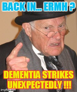 When memes get old... | BACK IN... ERMH ? DEMENTIA STRIKES UNEXPECTEDLY !!! | image tagged in memes,back in my day | made w/ Imgflip meme maker