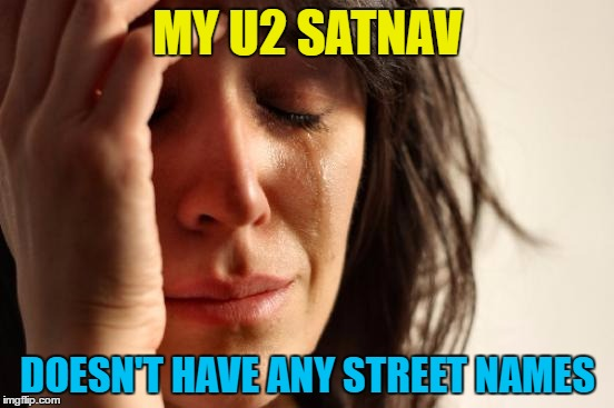 First world satnav problems... | MY U2 SATNAV DOESN'T HAVE ANY STREET NAMES | image tagged in memes,first world problems,satnav,u2,music,technology | made w/ Imgflip meme maker