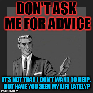 We all have our problems, and I can't even solve mine! | DON'T ASK ME FOR ADVICE IT'S NOT THAT I DON'T WANT TO HELP, BUT HAVE YOU SEEN MY LIFE LATELY? | image tagged in memes,kill yourself guy,advice,life,fail | made w/ Imgflip meme maker