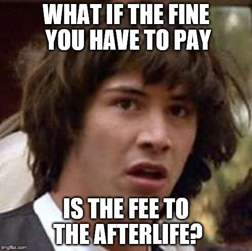 Conspiracy Keanu Meme | WHAT IF THE FINE YOU HAVE TO PAY IS THE FEE TO THE AFTERLIFE? | image tagged in memes,conspiracy keanu | made w/ Imgflip meme maker