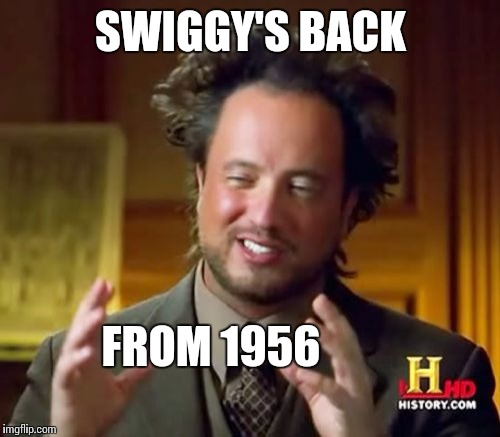 Ancient Aliens Meme | SWIGGY'S BACK FROM 1956 | image tagged in memes,ancient aliens | made w/ Imgflip meme maker